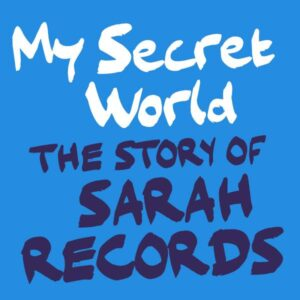 My Secret World – The Story Of Sarah Records