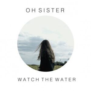Oh Sister - Watch The Water