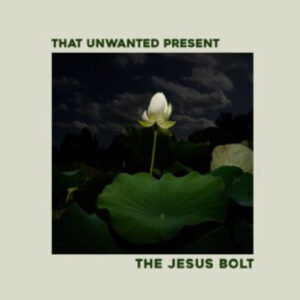 The Jesus Bolt: that Unwanted Present – EP Review / Video Premiere