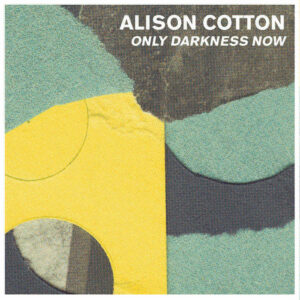 Alison Cotton – Only Darkness Now – Review