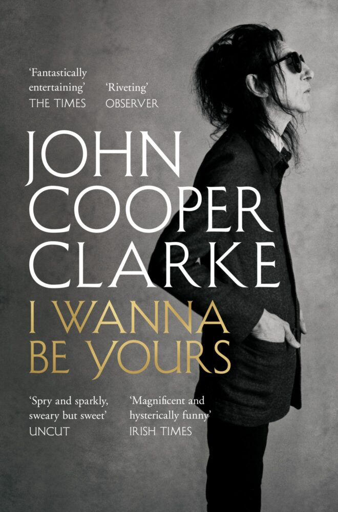 I Wanna Be Yours by John Cooper Clarke is now available in paperback (Picador, £9.99)