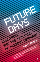 David Stubbs 'Future Days – Krautrock and the Building Of Modern Germany' : book review