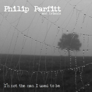 Philip Parfitt: I'm Not The Man I Used To Be –  album review