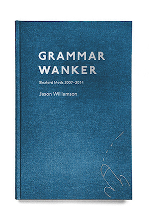 Grammar Wanker: Sleaford Mods 2007 – 2014 by Jason Williamson – book review