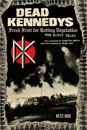 Fresh Fruit For Rotting Vegetables, The Early Years (of Dead Kennedys) by Alex Ogg – book review